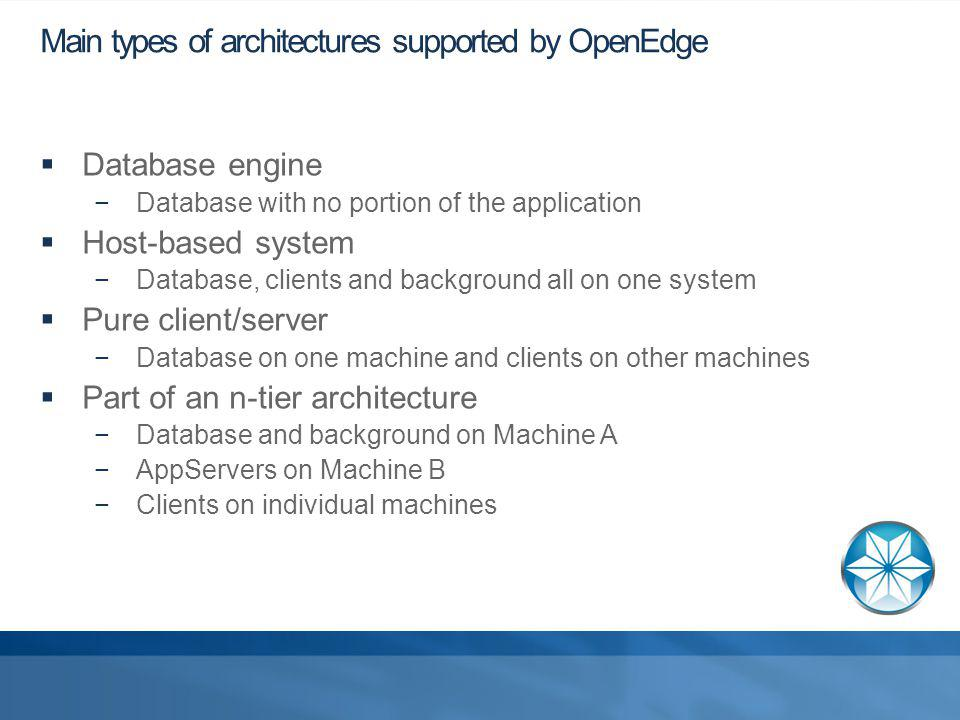 Main types of architectures supported by OpenEdge Database engine Database with no portion of the application Host-based system Database, clients and background all on one system Pure client/server Database on one machine and clients on other machines Part of an n-tier architecture Database and background on Machine A AppServers on Machine B Clients on individual machines