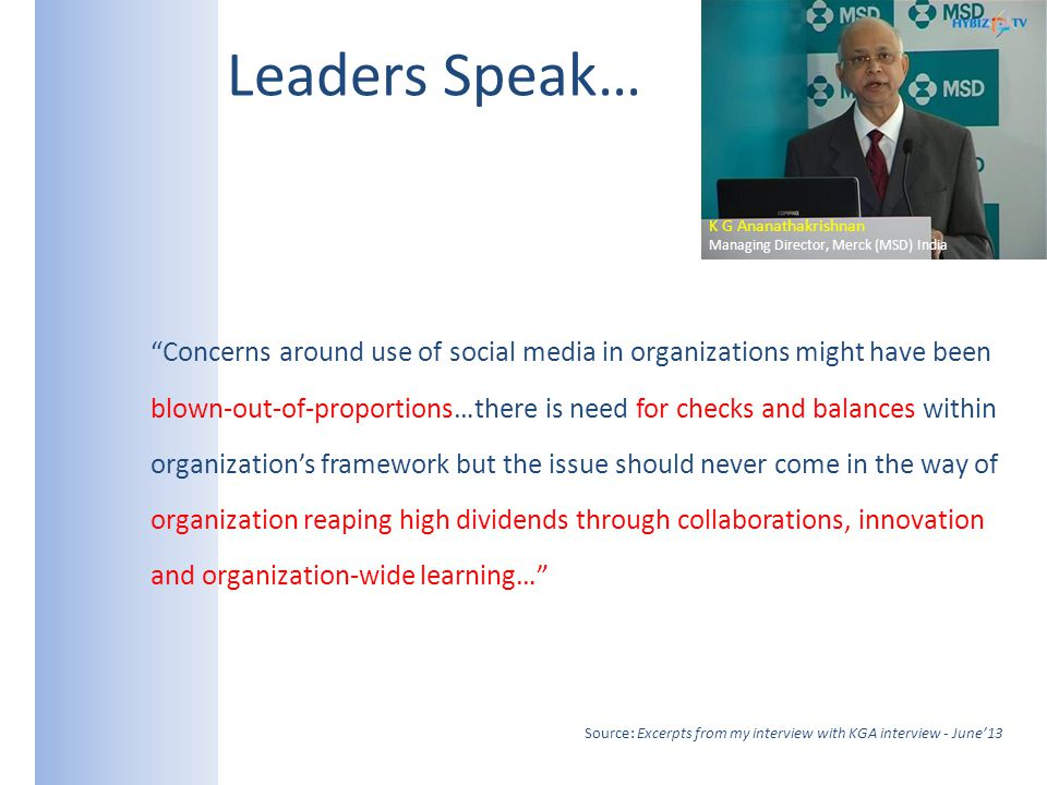 Leaders Speak… Concerns around use of social media in organizations might have been blown-out-of-proportions…there is need for checks and balances within organizations framework but the issue should never come in the way of organization reaping high dividends through collaborations, innovation and organization-wide learning… Source: Excerpts from my interview with KGA interview - June13 K G Ananathakrishnan Managing Director, Merck (MSD) India