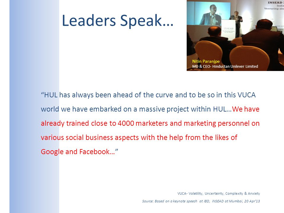 Leaders Speak… HUL has always been ahead of the curve and to be so in this VUCA world we have embarked on a massive project within HUL…We have already trained close to 4000 marketers and marketing personnel on various social business aspects with the help from the likes of Google and Facebook… VUCA- Volatility, Uncertainty, Complexity & Anxiety Source: Based on a keynote speech at IBD, INSEAD at Mumbai, 20 Apr13 Nitin Paranjpe MD & CEO- Hindustan Unilever Limited