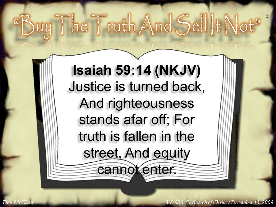 Isaiah 59:14 (NKJV) Justice is turned back, And righteousness stands afar off; For truth is fallen in the street, And equity cannot enter.