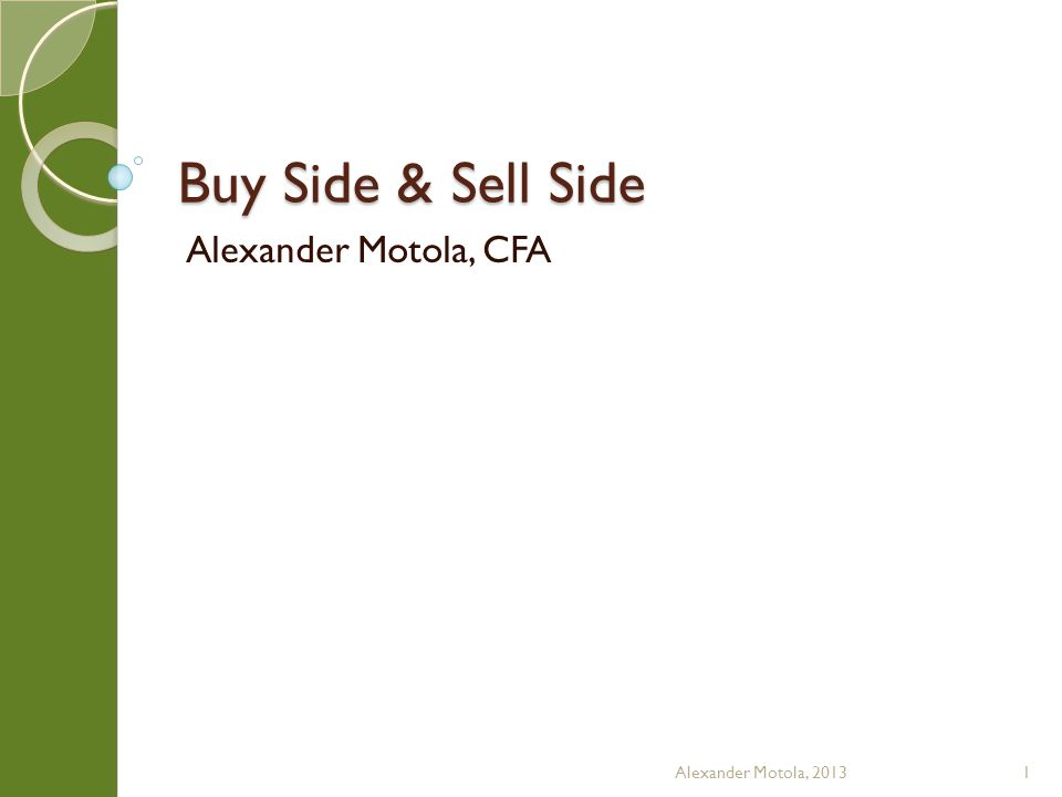Sell Side/I-Banking M&A and Syndicate They have their own Analysts and Associates (Associates are higher scale jobs than Analysts in I-banking) Little actual direct investing Alexander Motola, 201312
