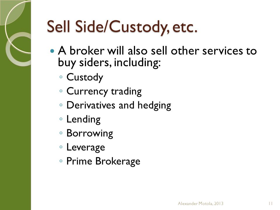 Sell Side/Custody, etc. A broker will also sell other services to buy siders, including: Custody Currency trading Derivatives and hedging Lending Borr