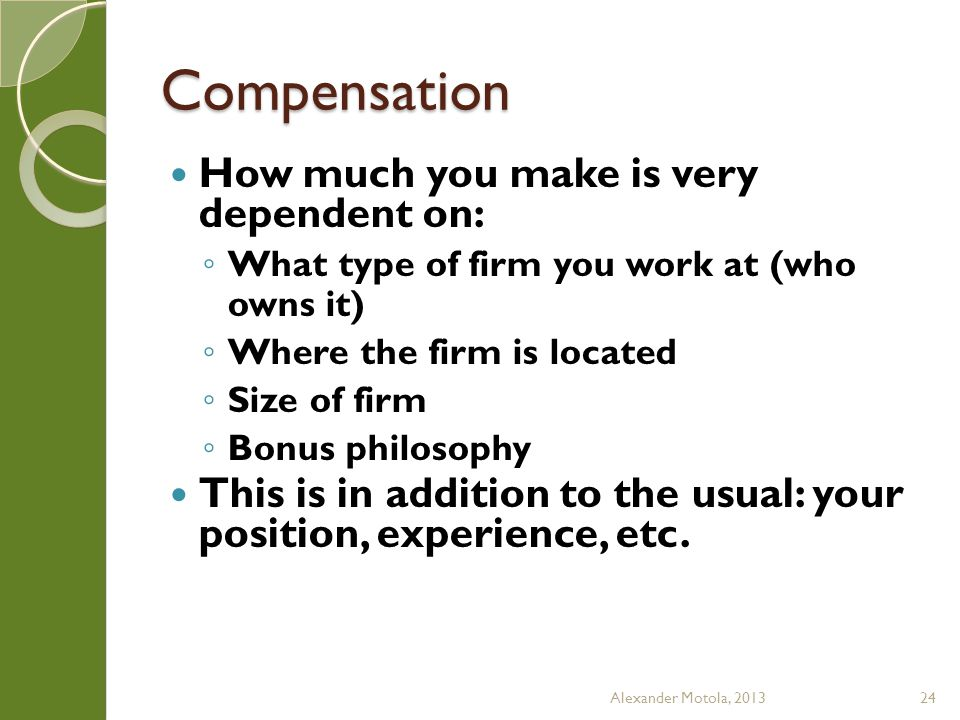 Compensation How much you make is very dependent on: What type of firm you work at (who owns it) Where the firm is located Size of firm Bonus philosop