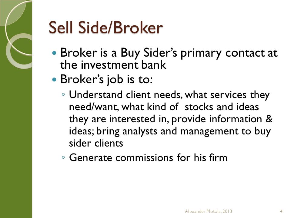 Sell Side/Sales Trader Sometimes called trader, the real title is sales trader; sales traders dont trade stocks but act as intermediaries between buy side traders and sell side traders (either floor or electronic traders) Job is more relationship based than technically based Alexander Motola, 20135