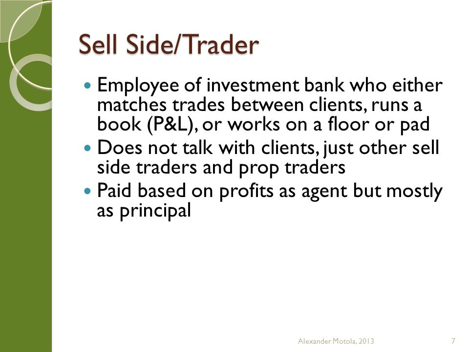 Sell Side/Analyst Paid via commissions and trading volume in stocks under his/her coverage Usually works in a team oriented around an industry There are associates and analysts Associates build models, listen to calls, field marketing calls, talk to management/companies, attend industry conferences, etc.; basically they are apprentice analysts Alexander Motola, 20138