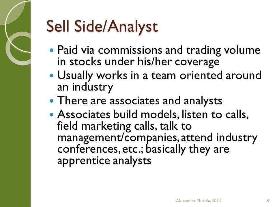 Sell Side/Analyst Analysts manage 1 or more associates, control their product, perform higher level analysis, meet with management Analysts build their own brand (Johnson, Blodget, Cohen, Meeker); their franchise is often more important than their employer Analysts meet with clients, build relationships, and make calls Alexander Motola, 20139