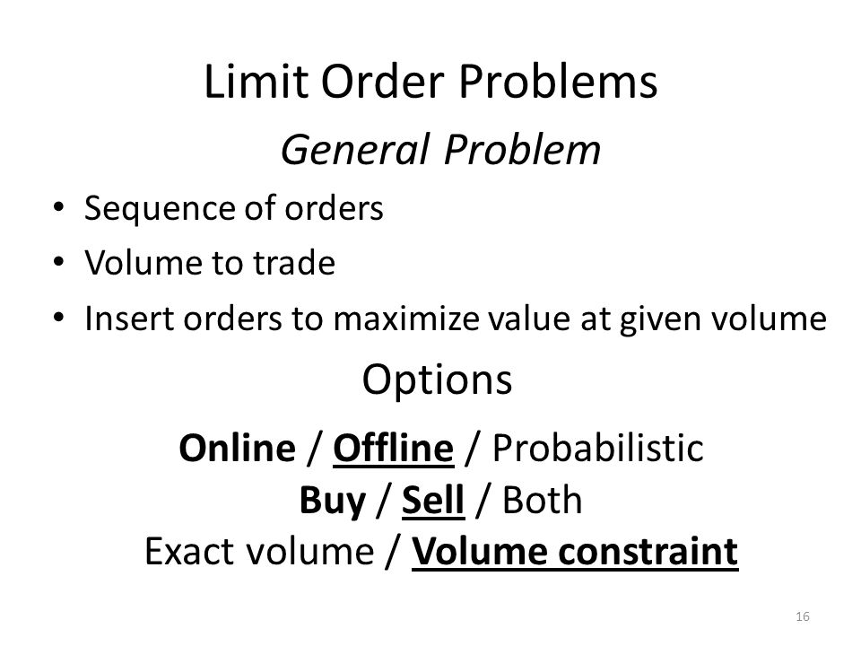 Limit Order Problems Sequence of orders Volume to trade Insert orders to maximize value at given volume 16 General Problem Options Online / Offline / Probabilistic Buy / Sell / Both Exact volume / Volume constraint