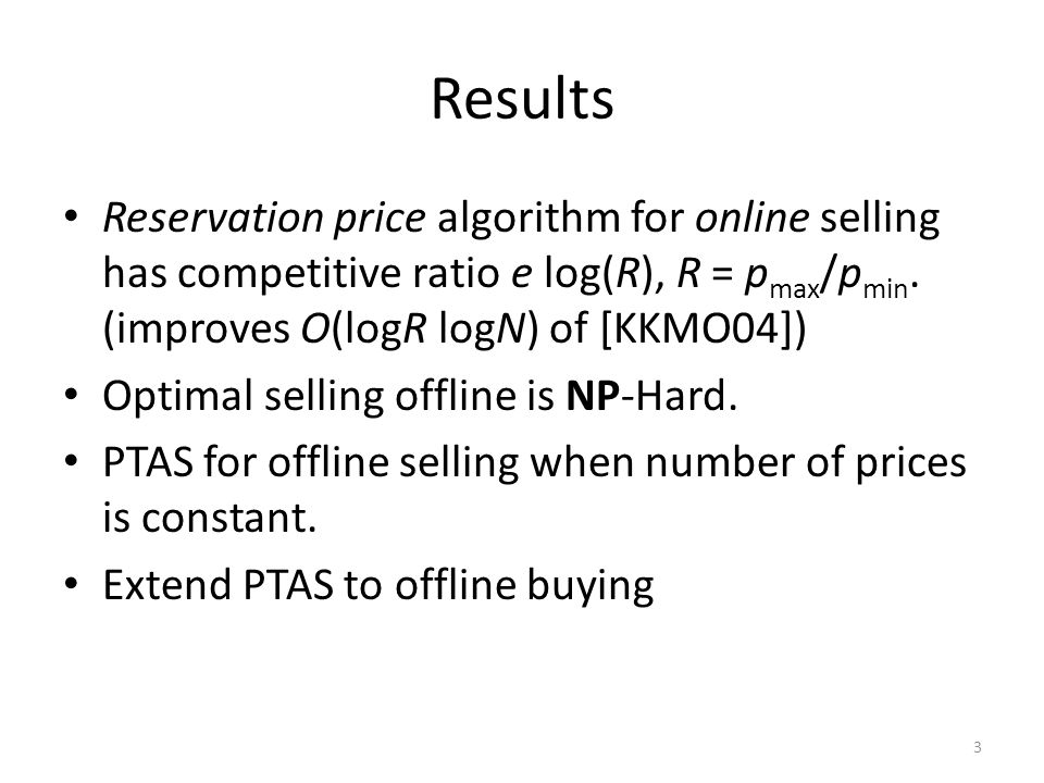 Results Reservation price algorithm for online selling has competitive ratio e log(R), R = p max /p min.