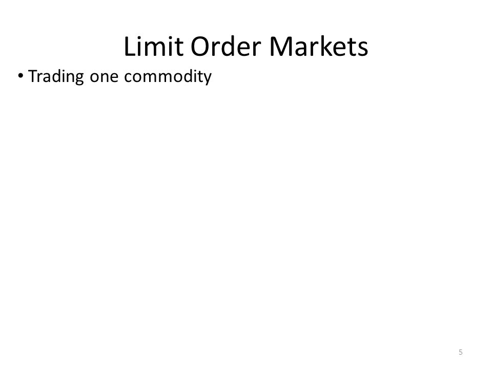 Limit Order Markets Trading one commodity 5