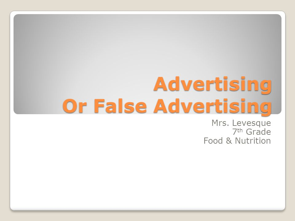 Advertising Or False Advertising Mrs. Levesque 7 th Grade Food & Nutrition