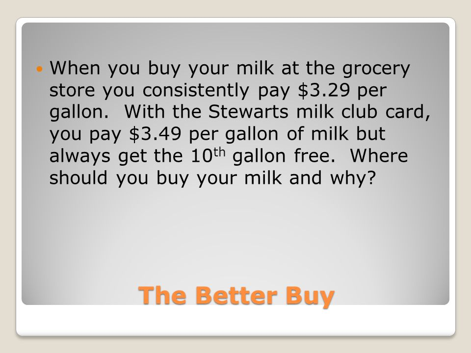The Better Buy When you buy your milk at the grocery store you consistently pay $3.29 per gallon.