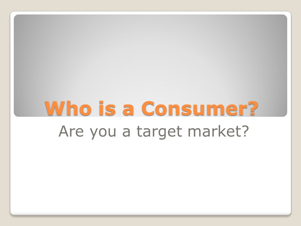 Who is a Consumer? Are you a target market?