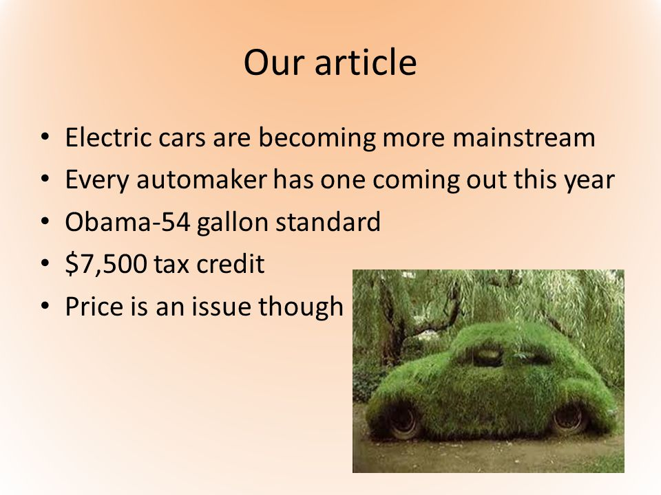 Our article Electric cars are becoming more mainstream Every automaker has one coming out this year Obama-54 gallon standard $7,500 tax credit Price i