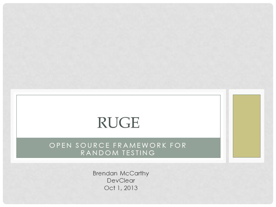OPEN SOURCE FRAMEWORK FOR RANDOM TESTING RUGE Brendan McCarthy DevClear Oct 1, 2013