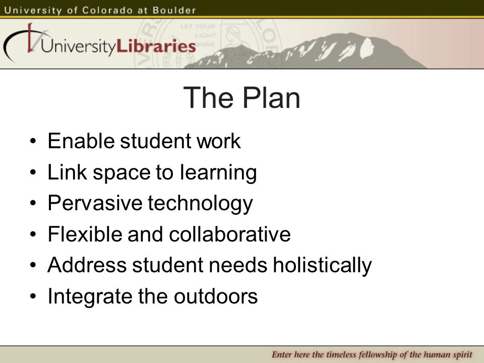 The Plan Enable student work Link space to learning Pervasive technology Flexible and collaborative Address student needs holistically Integrate the outdoors