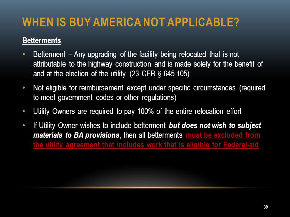 WHEN IS BUY AMERICA NOT APPLICABLE? Betterments Betterment – Any upgrading of the facility being relocated that is not attributable to the highway con