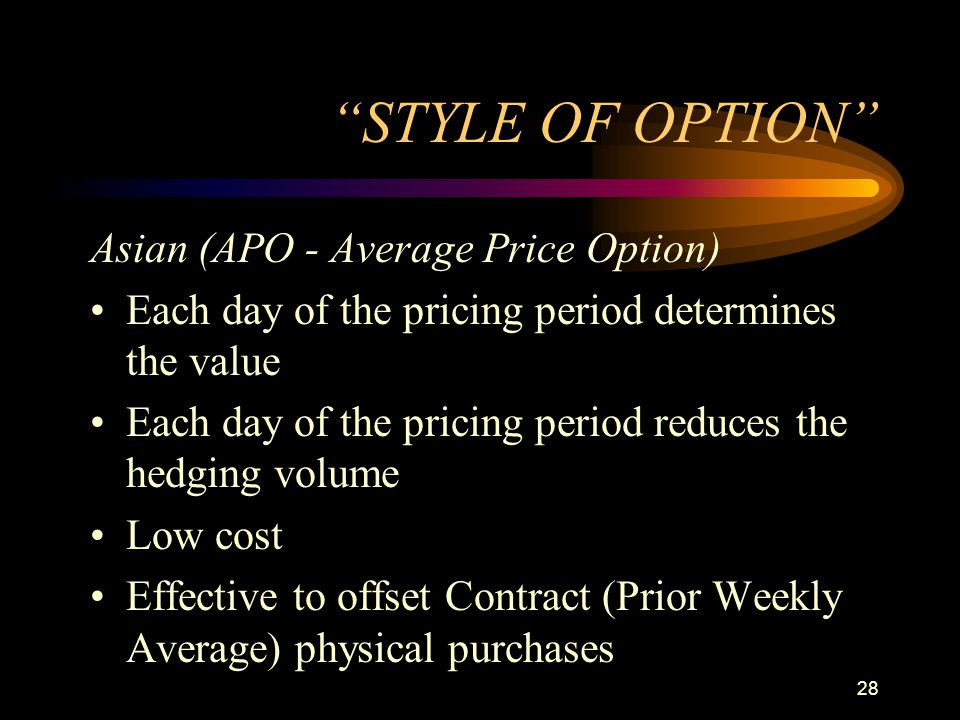 28 STYLE OF OPTION Asian (APO - Average Price Option) Each day of the pricing period determines the value Each day of the pricing period reduces the h