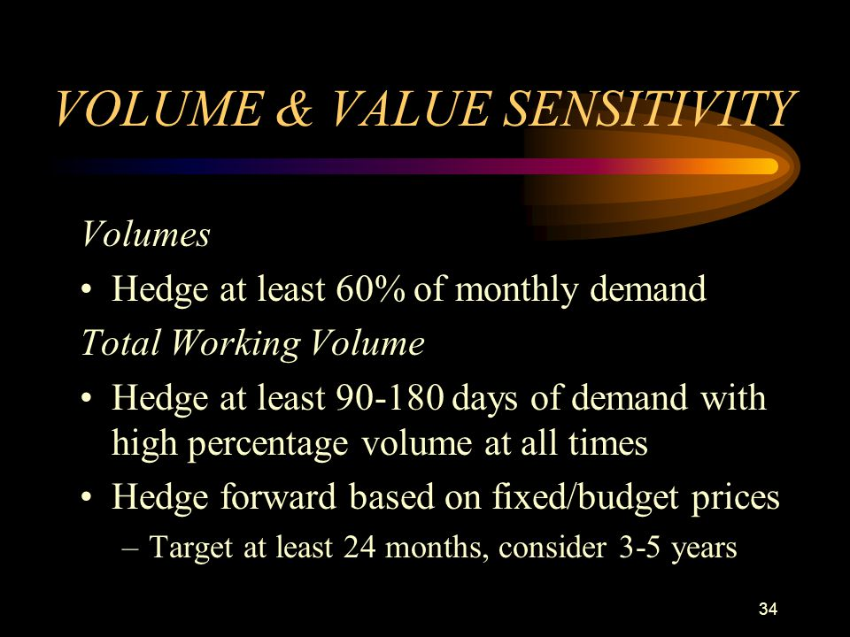 34 VOLUME & VALUE SENSITIVITY Volumes Hedge at least 60% of monthly demand Total Working Volume Hedge at least 90-180 days of demand with high percent