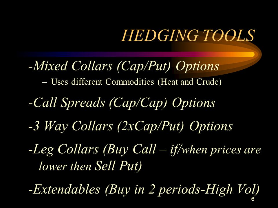 6 HEDGING TOOLS -Mixed Collars (Cap/Put) Options –Uses different Commodities (Heat and Crude) -Call Spreads (Cap/Cap) Options -3 Way Collars (2xCap/Pu
