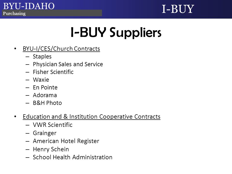 BYU-IDAHO I-BUY Purchasing I-BUY Suppliers BYU-I/CES/Church Contracts – Staples – Physician Sales and Service – Fisher Scientific – Waxie – En Pointe – Adorama – B&H Photo Education and & Institution Cooperative Contracts – VWR Scientific – Grainger – American Hotel Register – Henry Schein – School Health Administration