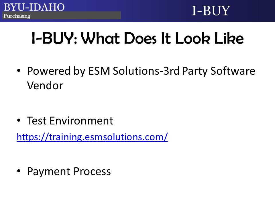 BYU-IDAHO I-BUY Purchasing I-BUY: What Does It Look Like Powered by ESM Solutions-3rd Party Software Vendor Test Environment https://training.esmsolutions.com/ Payment Process