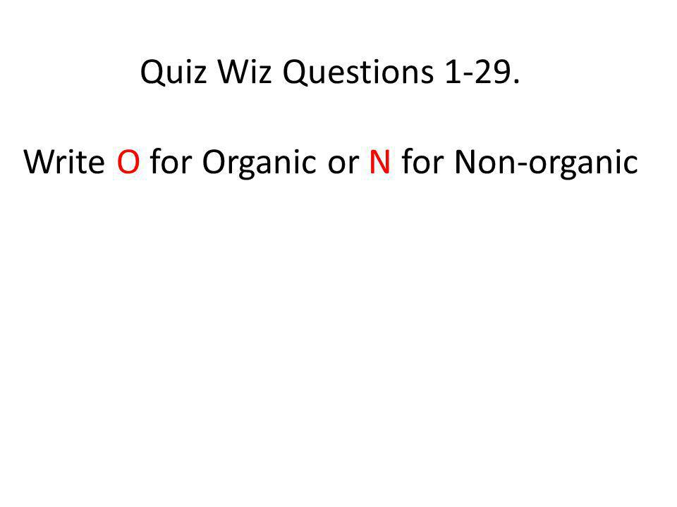 Quiz Wiz Questions 1-29. Write O for Organic or N for Non-organic