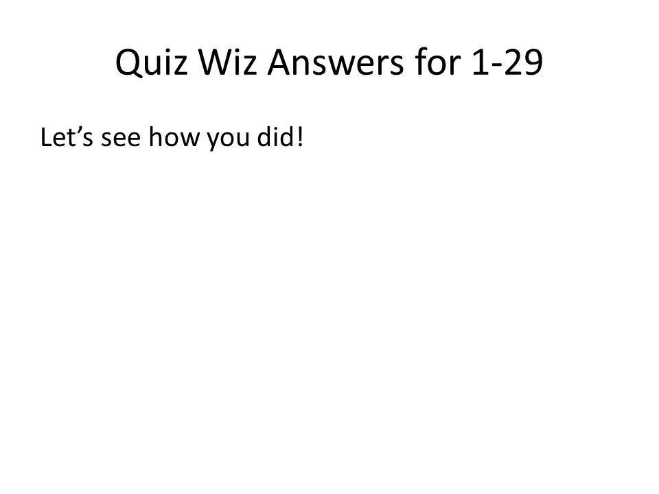 Quiz Wiz Answers for 1-29 Lets see how you did!