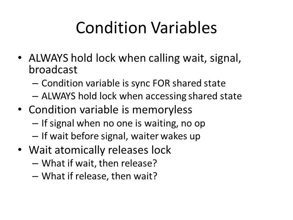 Condition Variables ALWAYS hold lock when calling wait, signal, broadcast – Condition variable is sync FOR shared state – ALWAYS hold lock when access