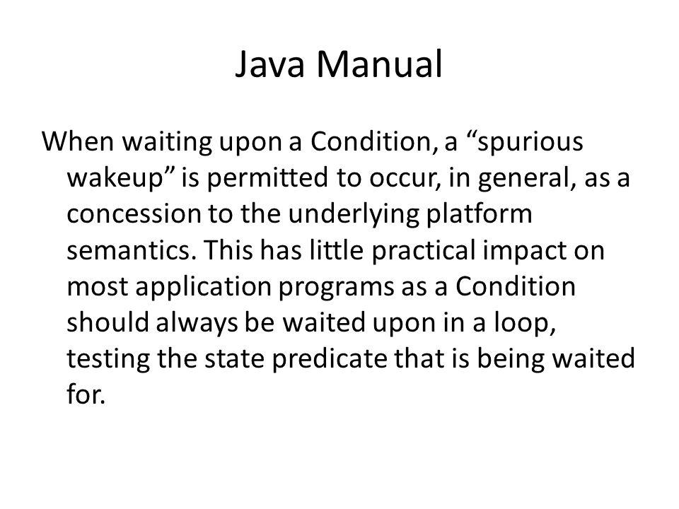Java Manual When waiting upon a Condition, a spurious wakeup is permitted to occur, in general, as a concession to the underlying platform semantics.