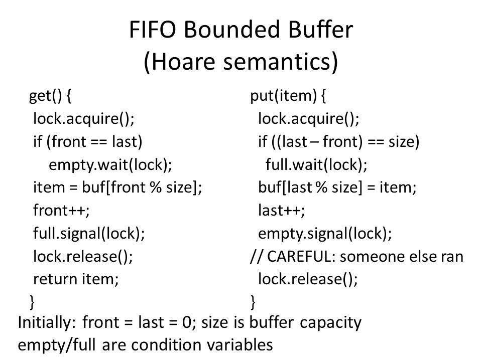 FIFO Bounded Buffer (Hoare semantics) get() { lock.acquire(); if (front == last) empty.wait(lock); item = buf[front % size]; front++; full.signal(lock