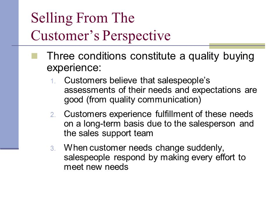 Selling From The Customers Perspective Three conditions constitute a quality buying experience: 1. Customers believe that salespeoples assessments of