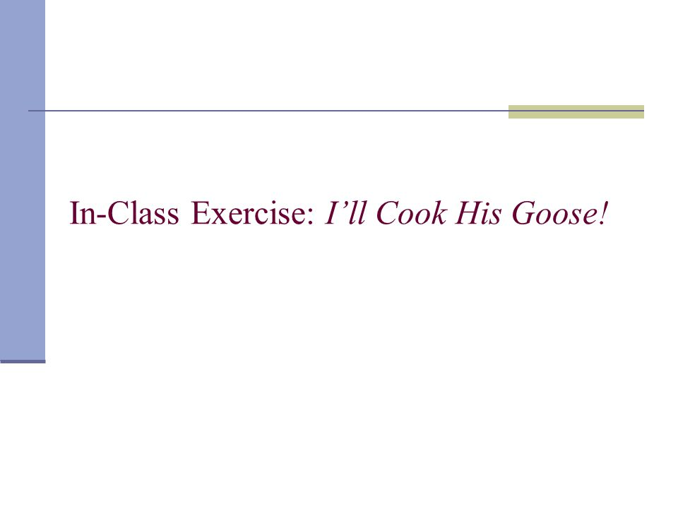 In-Class Exercise: Ill Cook His Goose!