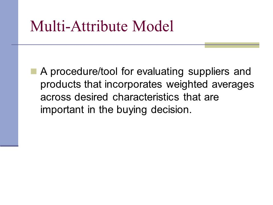 Multi-Attribute Model A procedure/tool for evaluating suppliers and products that incorporates weighted averages across desired characteristics that a