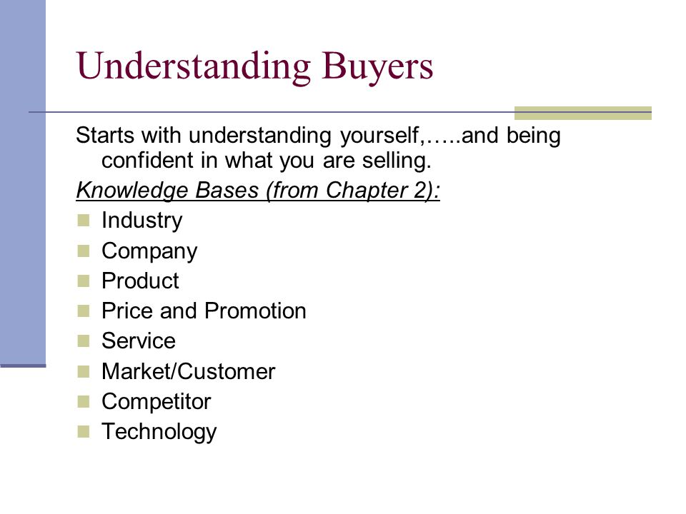 Understanding Buyers Starts with understanding yourself,…..and being confident in what you are selling. Knowledge Bases (from Chapter 2): Industry Com