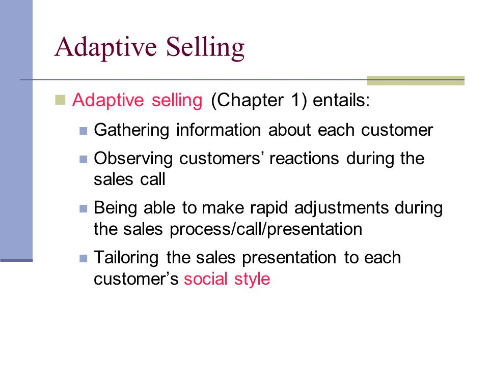 Adaptive Selling Adaptive selling (Chapter 1) entails: Gathering information about each customer Observing customers reactions during the sales call B