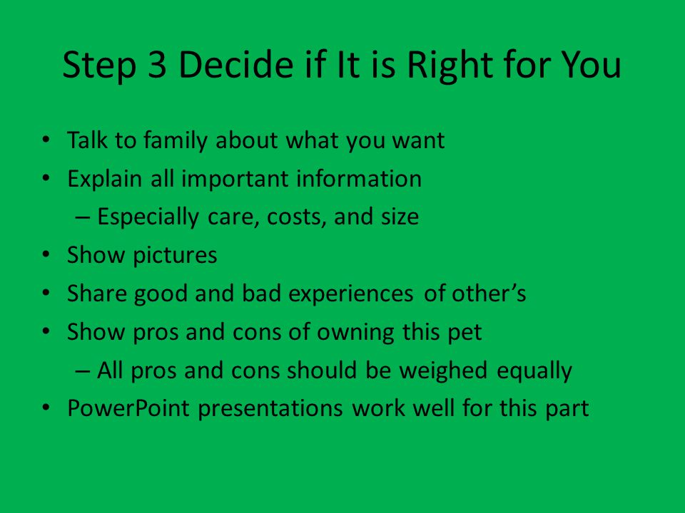 Step 2 Research the Pet What to research – Adult size – Housing size – Price of animal – Price of supplies – Ongoing costs – Needs and care – Natural habitat – Others experiences with it