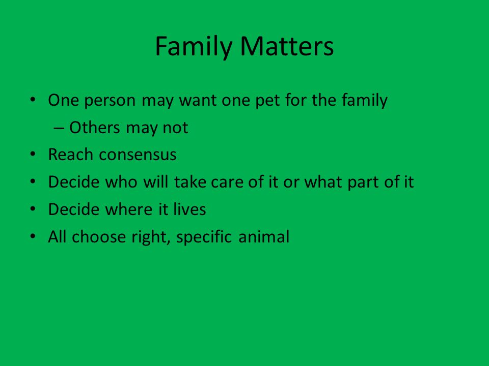 Family Matters One person may want one pet for the family – Others may not Reach consensus Decide who will take care of it or what part of it Decide where it lives All choose right, specific animal