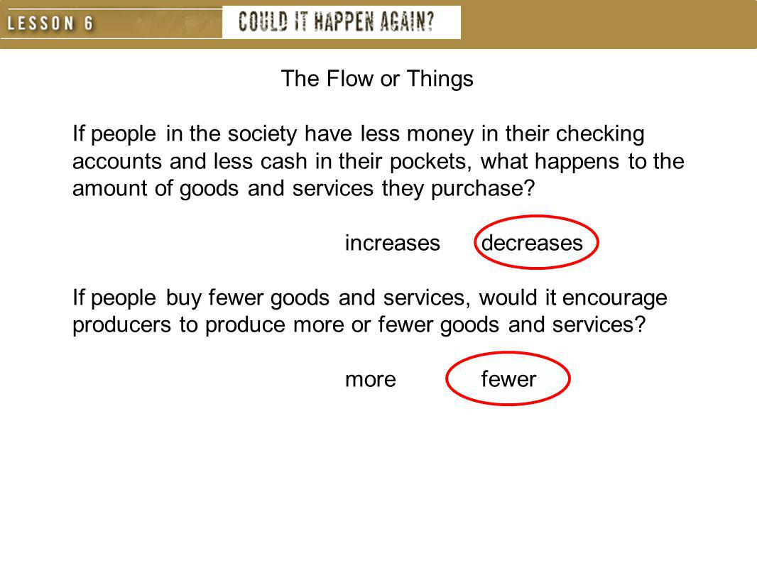If people in the society have less money in their checking accounts and less cash in their pockets, what happens to the amount of goods and services t