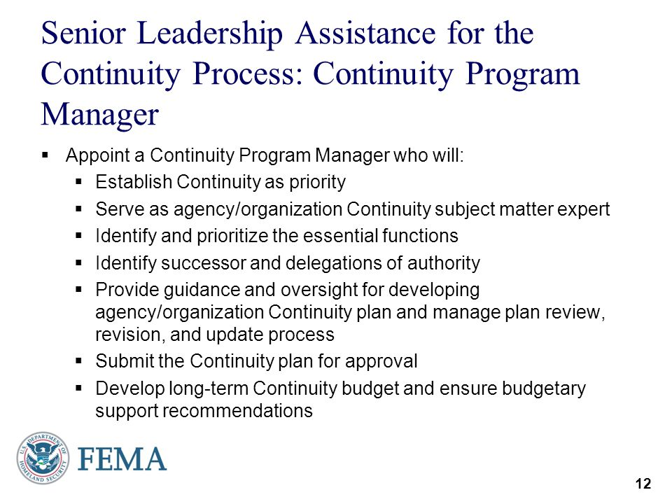 12 Senior Leadership Assistance for the Continuity Process: Continuity Program Manager Appoint a Continuity Program Manager who will: Establish Contin