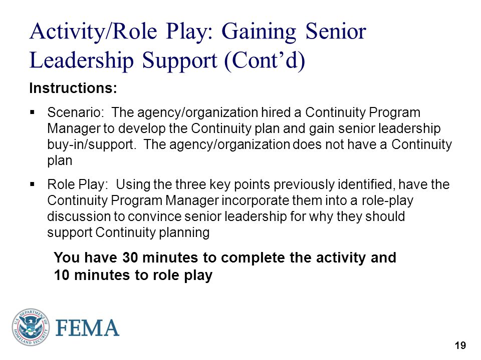 19 Activity/Role Play: Gaining Senior Leadership Support (Contd) Instructions: Scenario: The agency/organization hired a Continuity Program Manager to
