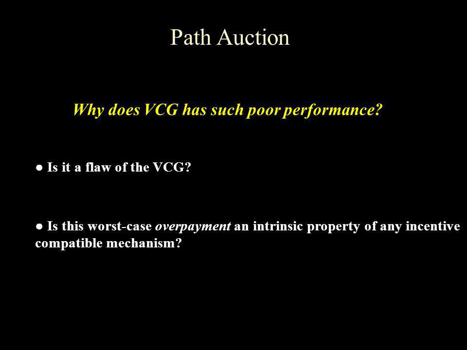 Path Auction Is it a flaw of the VCG? Why does VCG has such poor performance? Is this worst-case overpayment an intrinsic property of any incentive co