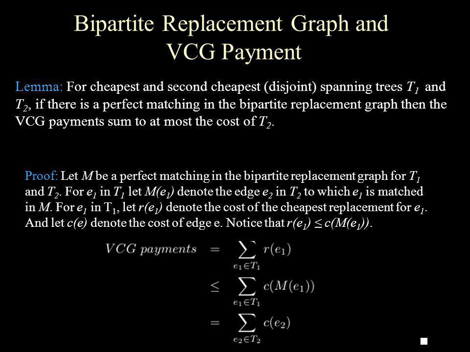 Bipartite Replacement Graph and VCG Payment Lemma: For cheapest and second cheapest (disjoint) spanning trees T 1 and T 2, if there is a perfect match