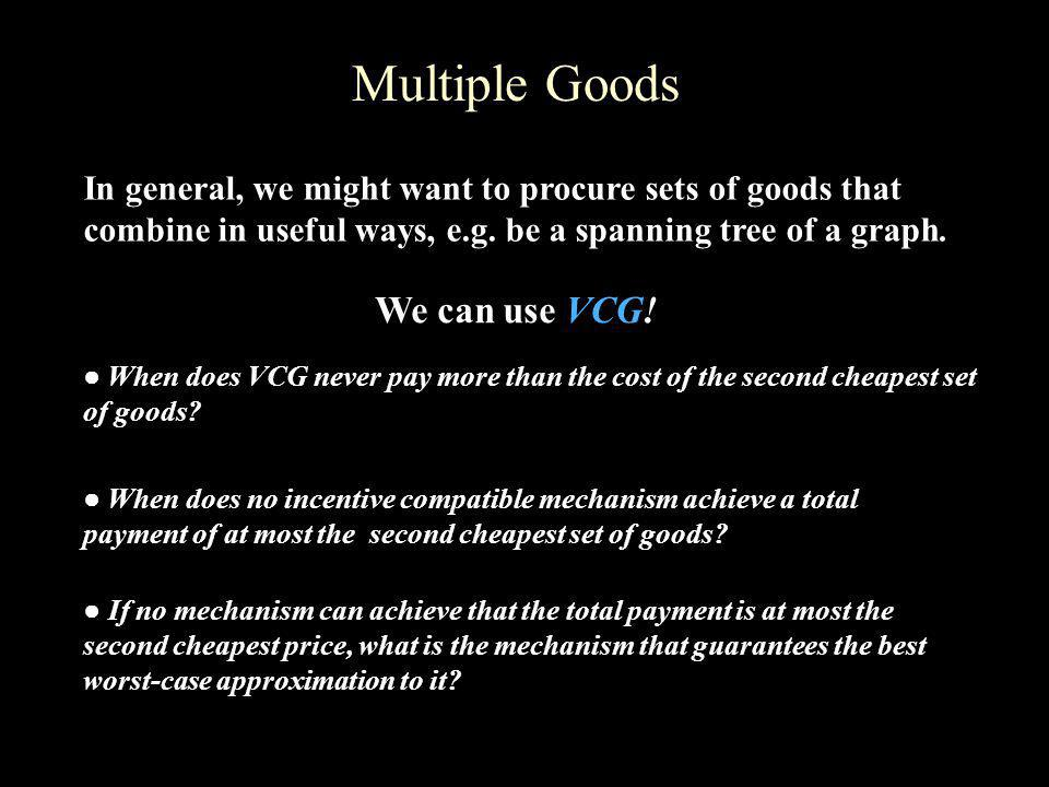 Multiple Goods In general, we might want to procure sets of goods that combine in useful ways, e.g. be a spanning tree of a graph. When does VCG never