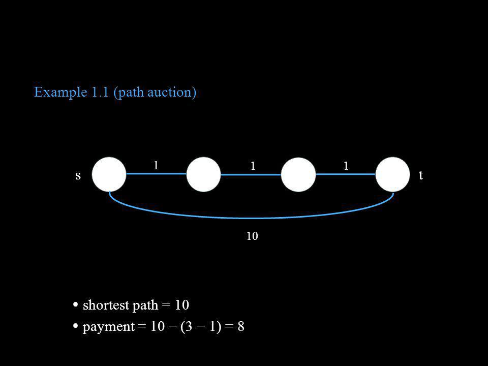 Example 1.1 (path auction) 1 1 1 10 s t VCG payments = [10 (3 1)] × 3 = 24 second cheapest path = 10 overpayment ratio = 24 10