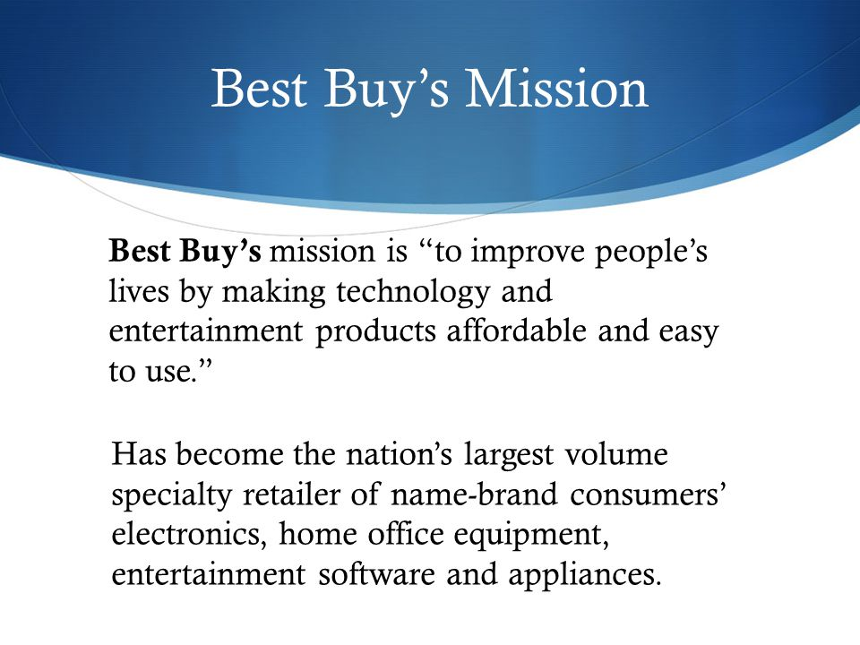Best Buys Mission Best Buys mission is to improve peoples lives by making technology and entertainment products affordable and easy to use.