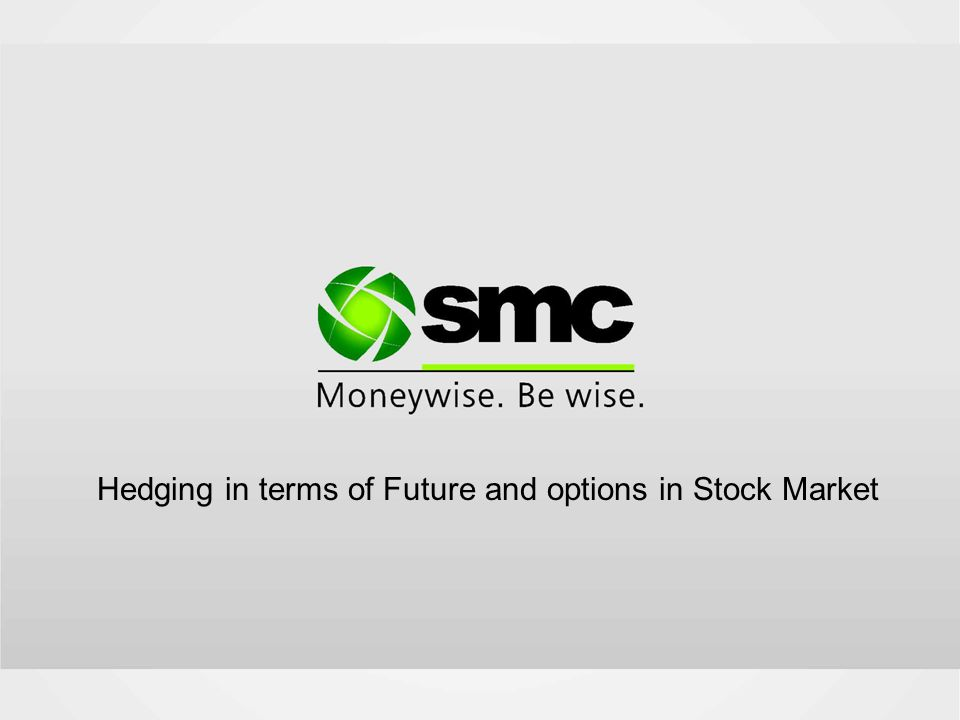 Introduction- Futures and Options What is Stock Market Hedging- Using Future/Options Hedging Pre-requisites Strategies- Benefits of Hedging Content