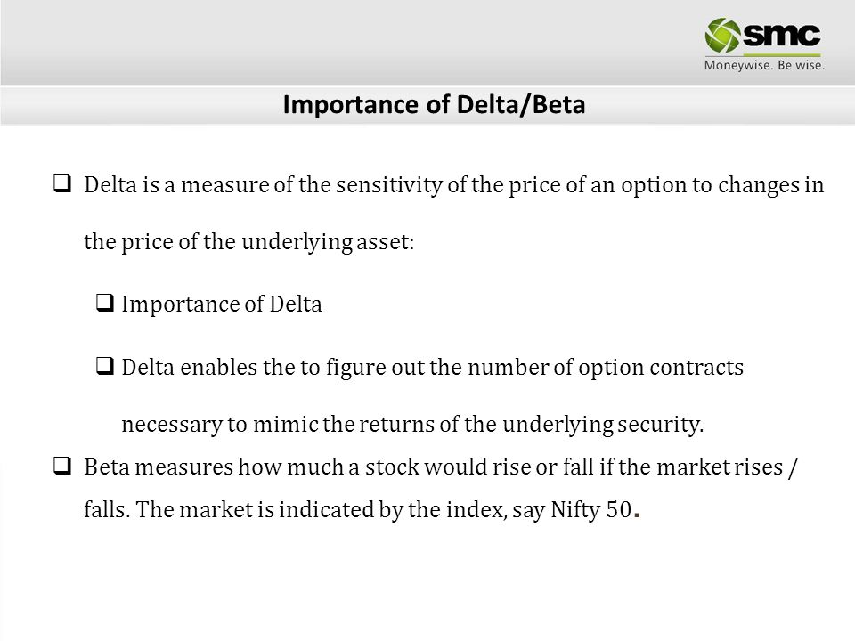 Importance of Delta/Beta Delta is a measure of the sensitivity of the price of an option to changes in the price of the underlying asset: Importance o