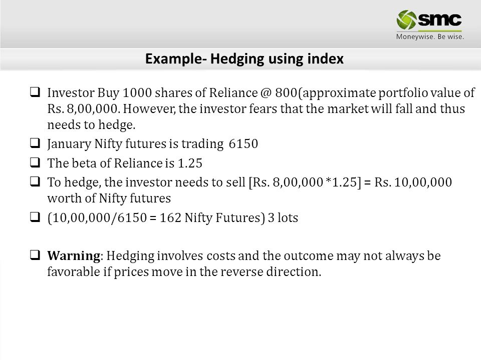 Example- Hedging using index Investor Buy 1000 shares of Reliance @ 800(approximate portfolio value of Rs. 8,00,000. However, the investor fears that