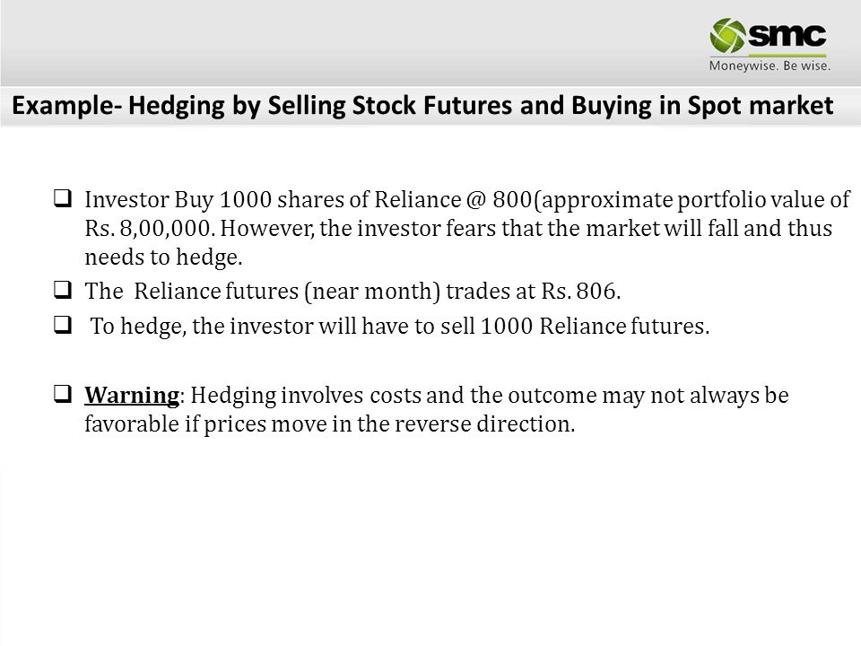 Example- Hedging by Selling Stock Futures and Buying in Spot market Investor Buy 1000 shares of Reliance @ 800(approximate portfolio value of Rs. 8,00