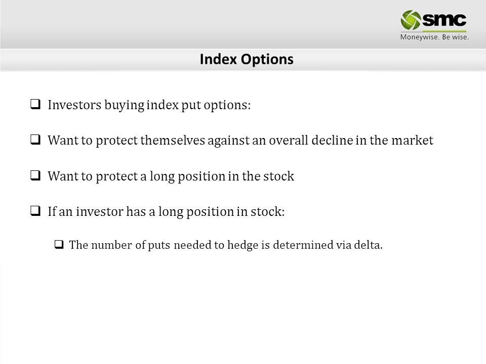 Index Options Investors buying index put options: Want to protect themselves against an overall decline in the market Want to protect a long position